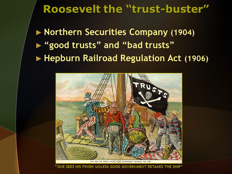Roosevelt the trust-buster ► Northern Securities Company (1904) ► good trusts and bad trusts ► Hepburn Railroad Regulation Act (1906) ONE SEES HIS FINISH UNLESS GOOD GOVERNMENT RETAKES THE SHIP