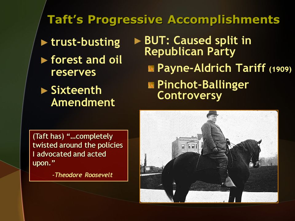 Taft's Progressive Accomplishments ► trust-busting ► forest and oil reserves ► Sixteenth Amendment ► BUT: Caused split in Republican Party Payne-Aldrich Tariff (1909) Pinchot-Ballinger Controversy (Taft has) …completely twisted around the policies I advocated and acted upon. -Theodore Roosevelt