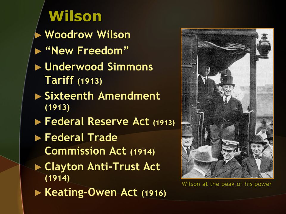 Wilson ► Woodrow Wilson ► New Freedom ► Underwood Simmons Tariff (1913) ► Sixteenth Amendment (1913) ► Federal Reserve Act (1913) ► Federal Trade Commission Act (1914) ► Clayton Anti-Trust Act (1914) ► Keating-Owen Act (1916) Wilson at the peak of his power