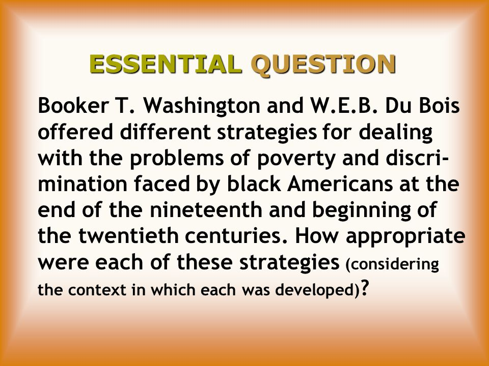 ESSENTIAL QUESTION Booker T. Washington and W.E.B.