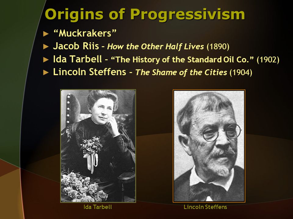 Origins of Progressivism ► Muckrakers ► Jacob Riis – How the Other Half Lives (1890) ► Ida Tarbell – The History of the Standard Oil Co. (1902) ► Lincoln Steffens – The Shame of the Cities (1904) Ida Tarbell Lincoln Steffens