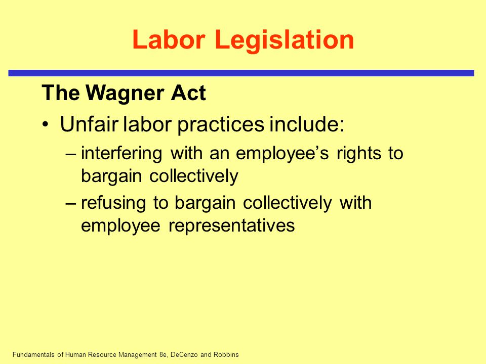Fundamentals of Human Resource Management 8e, DeCenzo and Robbins Labor Legislation The Wagner Act Unfair labor practices include: –interfering with a