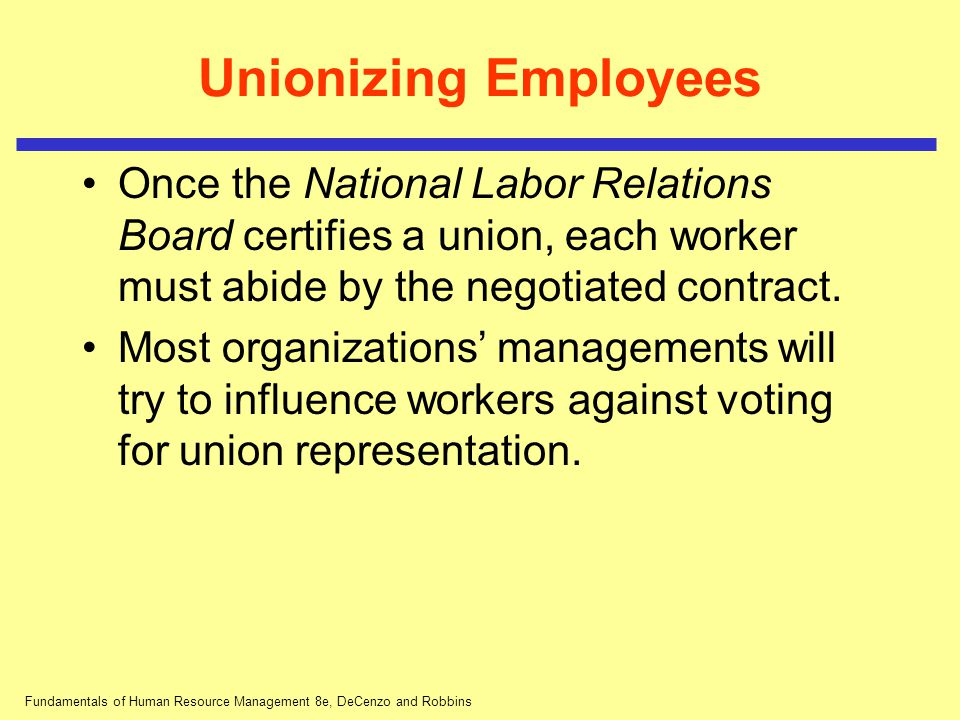Fundamentals of Human Resource Management 8e, DeCenzo and Robbins Unionizing Employees Once the National Labor Relations Board certifies a union, each
