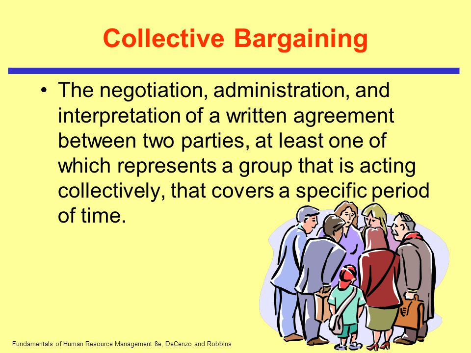 Fundamentals of Human Resource Management 8e, DeCenzo and Robbins Collective Bargaining The negotiation, administration, and interpretation of a writt