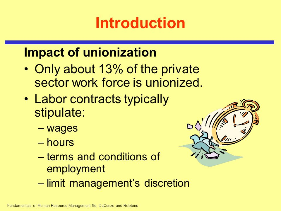 Fundamentals of Human Resource Management 8e, DeCenzo and Robbins Introduction Impact of unionization Only about 13% of the private sector work force