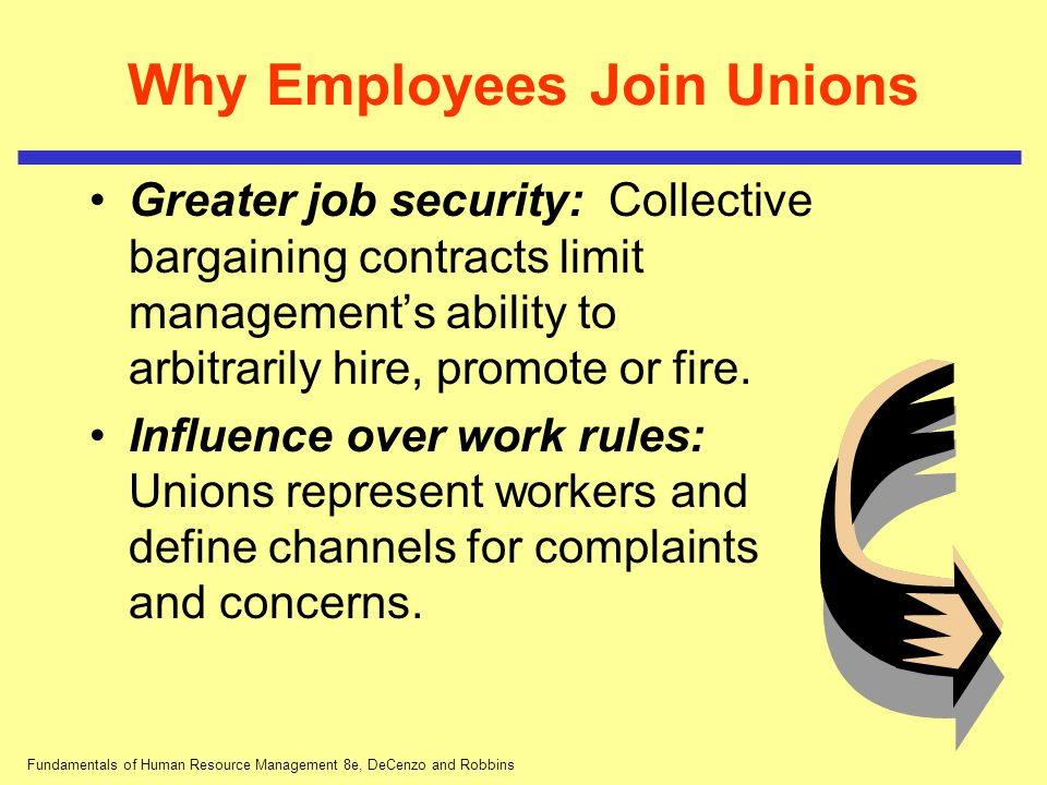 Fundamentals of Human Resource Management 8e, DeCenzo and Robbins Why Employees Join Unions Greater job security: Collective bargaining contracts limi