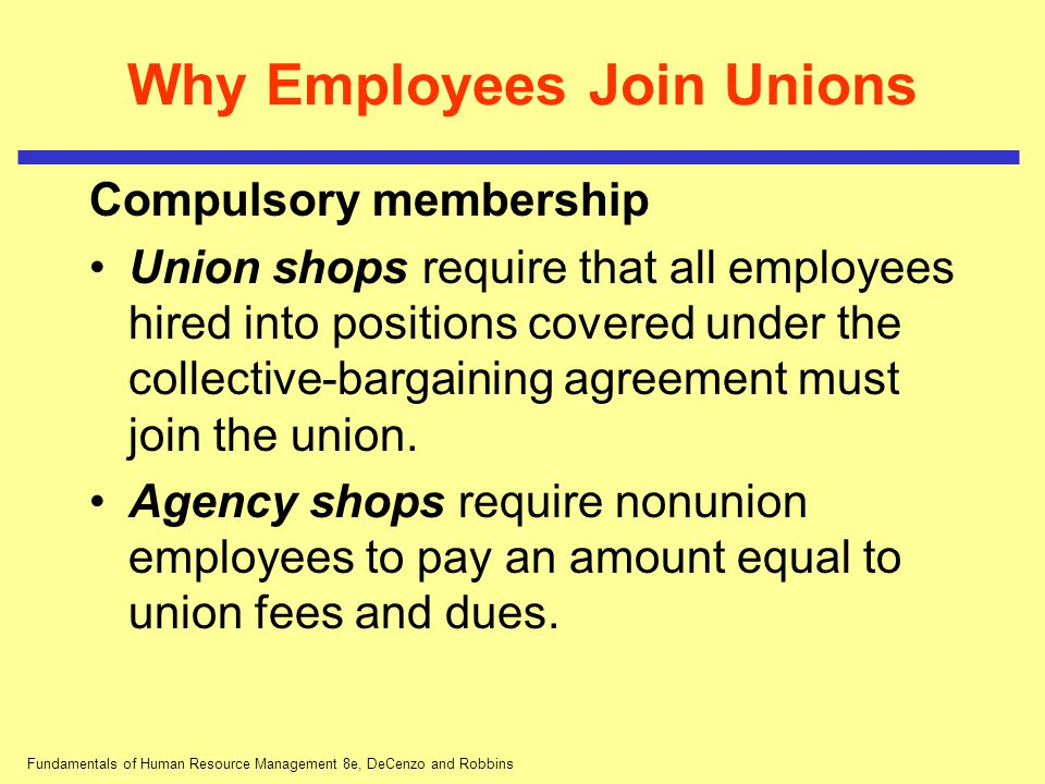 Fundamentals of Human Resource Management 8e, DeCenzo and Robbins Why Employees Join Unions Compulsory membership Union shops require that all employe