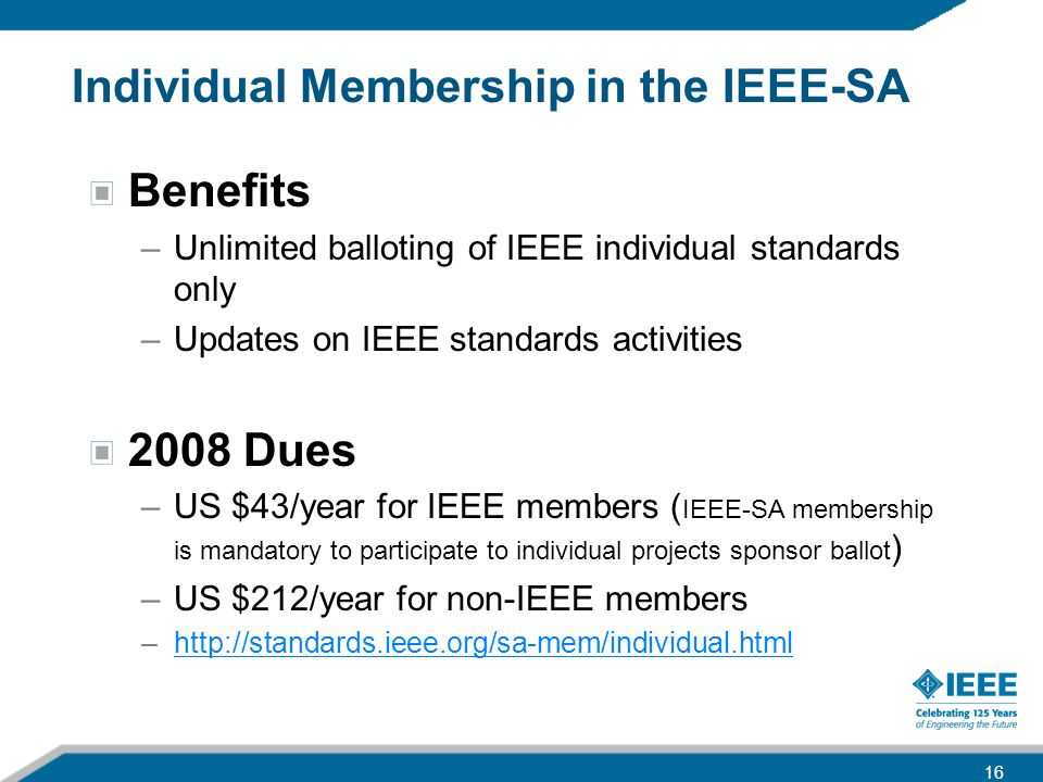 Individual Membership in the IEEE-SA Benefits –Unlimited balloting of IEEE individual standards only –Updates on IEEE standards activities 2008 Dues –