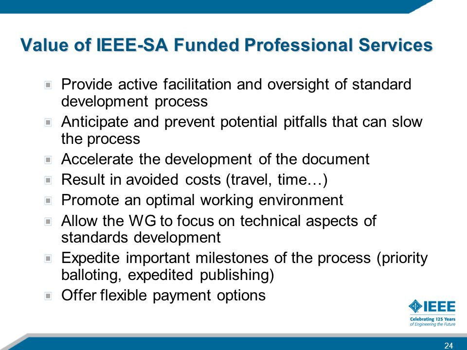 Value of IEEE-SA Funded Professional Services Provide active facilitation and oversight of standard development process Anticipate and prevent potenti