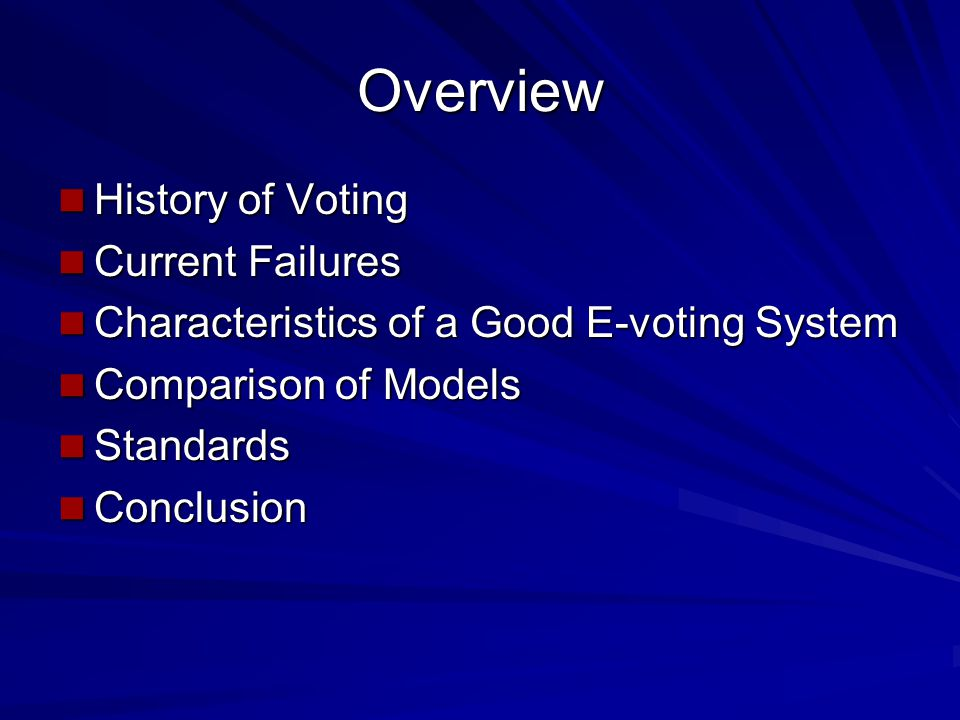 Overview History of Voting History of Voting Current Failures Current Failures Characteristics of a Good E-voting System Characteristics of a Good E-voting System Comparison of Models Comparison of Models Standards Standards Conclusion Conclusion