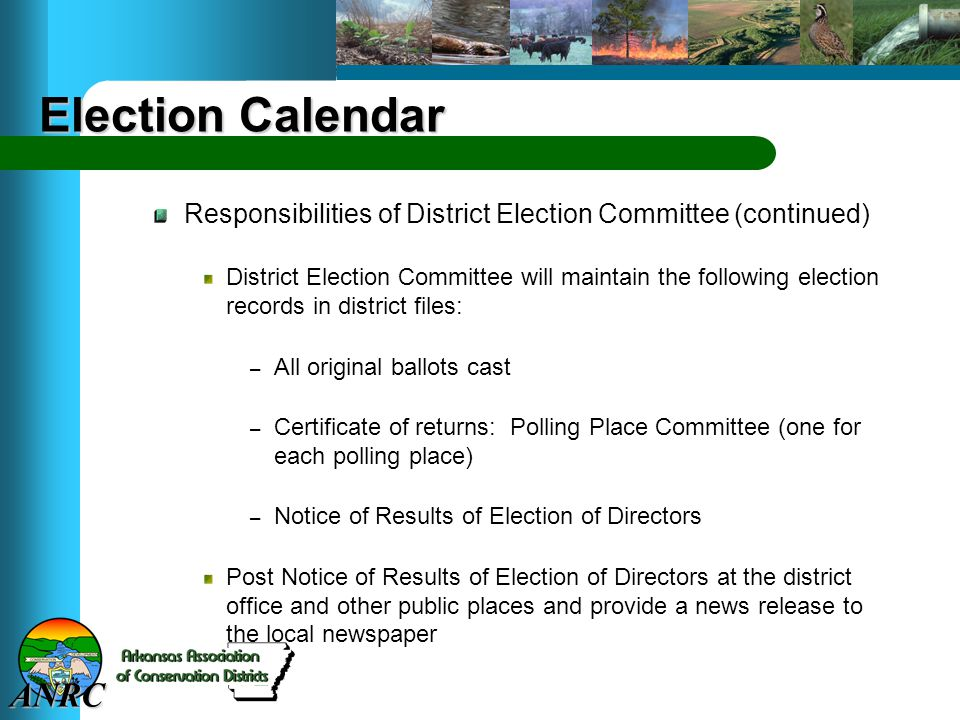ANRC Election Calendar Responsibilities of District Election Committee (continued) District Election Committee will maintain the following election records in district files: – All original ballots cast – Certificate of returns: Polling Place Committee (one for each polling place) – Notice of Results of Election of Directors Post Notice of Results of Election of Directors at the district office and other public places and provide a news release to the local newspaper