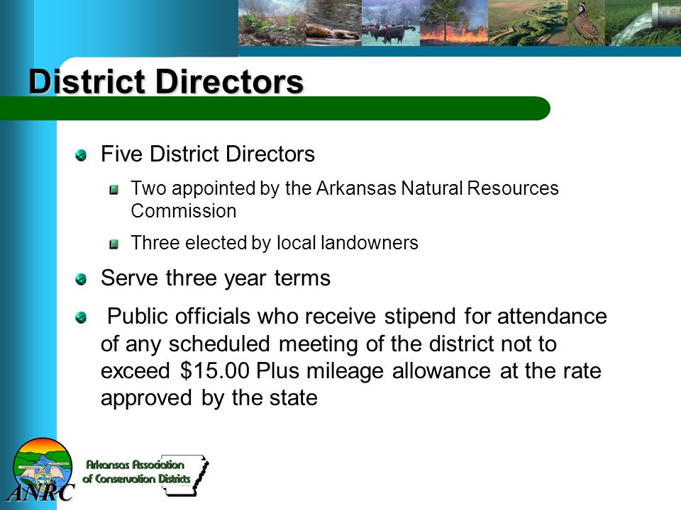 ANRC District Directors Five District Directors Two appointed by the Arkansas Natural Resources Commission Three elected by local landowners Serve three year terms Public officials who receive stipend for attendance of any scheduled meeting of the district not to exceed $15.00 Plus mileage allowance at the rate approved by the state