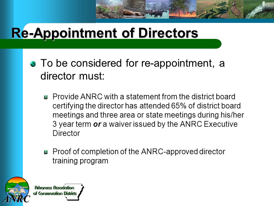 ANRC Re-Appointment of Directors To be considered for re-appointment, a director must: Provide ANRC with a statement from the district board certifying the director has attended 65% of district board meetings and three area or state meetings during his/her 3 year term or a waiver issued by the ANRC Executive Director Proof of completion of the ANRC-approved director training program