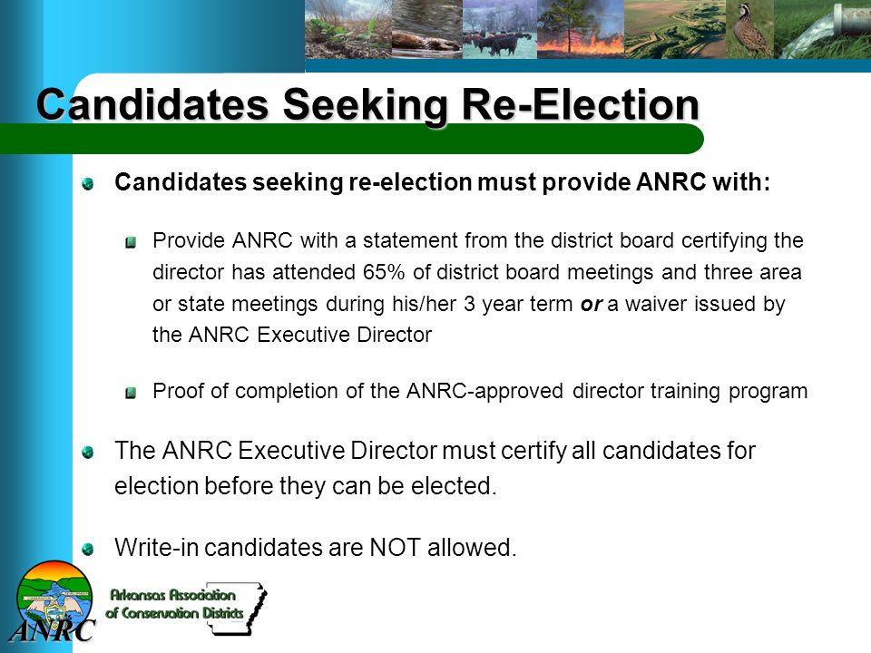 ANRC Candidates Seeking Re-Election Candidates seeking re-election must provide ANRC with: Provide ANRC with a statement from the district board certifying the director has attended 65% of district board meetings and three area or state meetings during his/her 3 year term or a waiver issued by the ANRC Executive Director Proof of completion of the ANRC-approved director training program The ANRC Executive Director must certify all candidates for election before they can be elected.