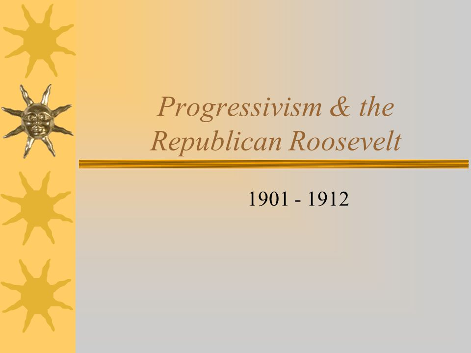 Progressivism & the Republican Roosevelt 1901 - 1912