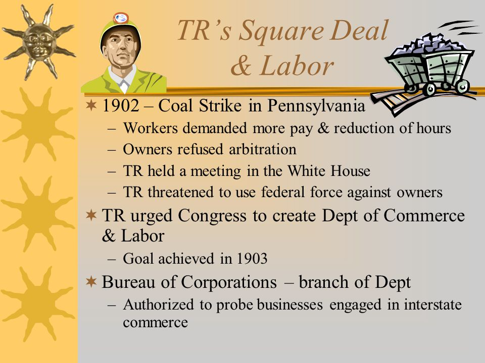 TR's Square Deal & Labor  1902 – Coal Strike in Pennsylvania –Workers demanded more pay & reduction of hours –Owners refused arbitration –TR held a m