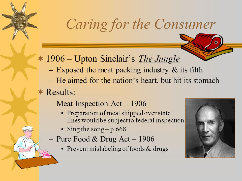 Caring for the Consumer  1906 – Upton Sinclair's The Jungle –Exposed the meat packing industry & its filth –He aimed for the nation's heart, but hit its stomach  Results: –Meat Inspection Act – 1906 Preparation of meat shipped over state lines would be subject to federal inspection Sing the song – p.668 –Pure Food & Drug Act – 1906 Prevent mislabeling of foods & drugs