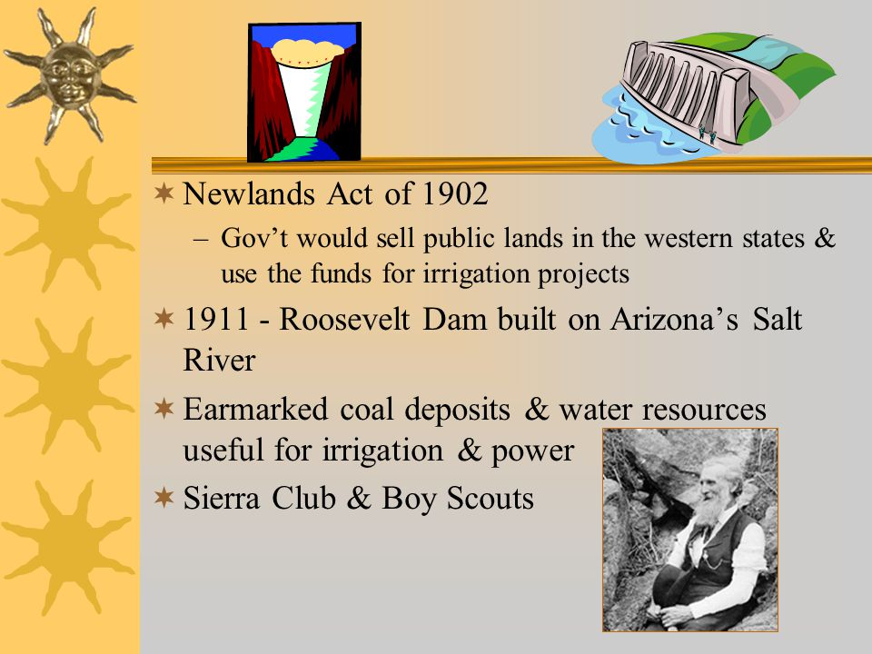  Newlands Act of 1902 –Gov't would sell public lands in the western states & use the funds for irrigation projects  1911 - Roosevelt Dam built on Arizona's Salt River  Earmarked coal deposits & water resources useful for irrigation & power  Sierra Club & Boy Scouts