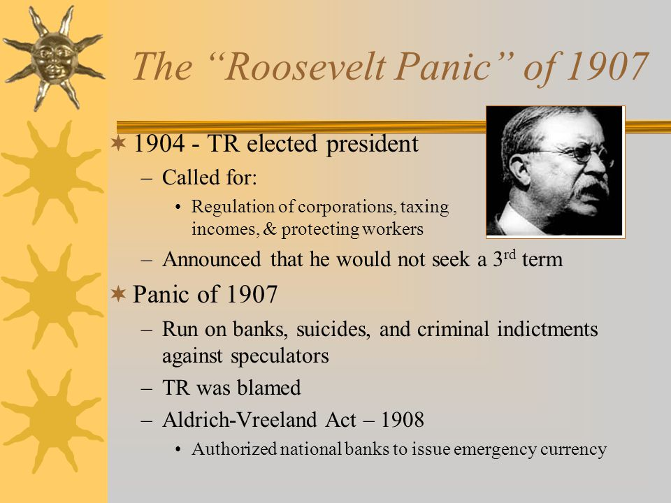 The Roosevelt Panic of 1907  1904 - TR elected president –Called for: Regulation of corporations, taxing incomes, & protecting workers –Announced that he would not seek a 3 rd term  Panic of 1907 –Run on banks, suicides, and criminal indictments against speculators –TR was blamed –Aldrich-Vreeland Act – 1908 Authorized national banks to issue emergency currency