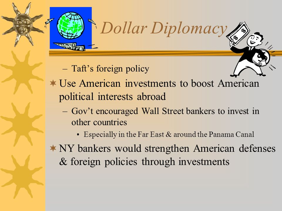 Dollar Diplomacy –Taft's foreign policy  Use American investments to boost American political interests abroad –Gov't encouraged Wall Street bankers