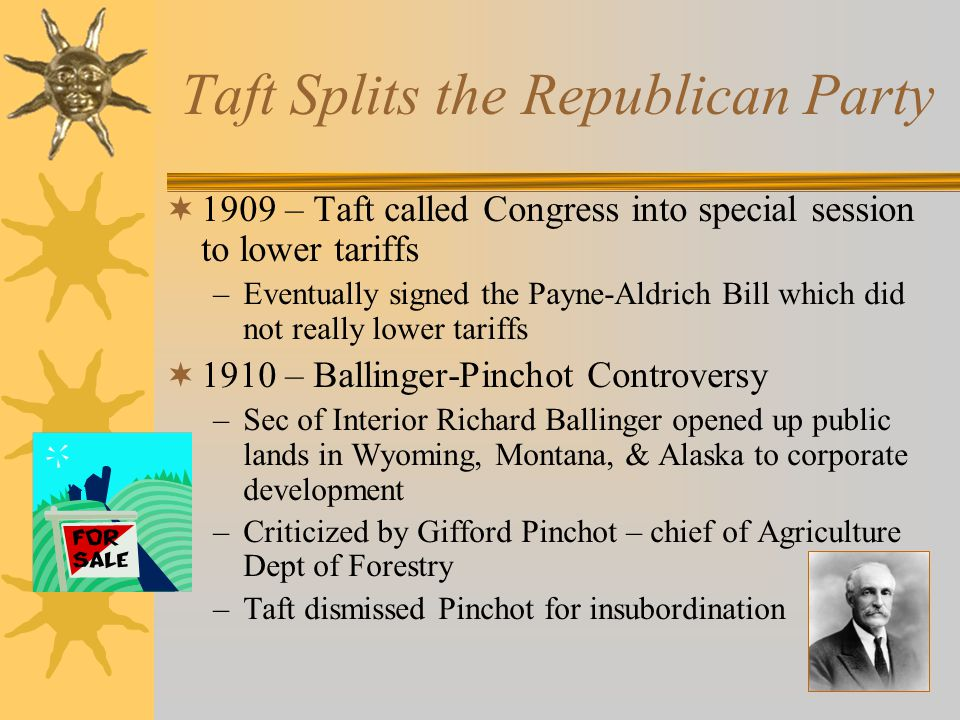 Taft Splits the Republican Party  1909 – Taft called Congress into special session to lower tariffs –Eventually signed the Payne-Aldrich Bill which did not really lower tariffs  1910 – Ballinger-Pinchot Controversy –Sec of Interior Richard Ballinger opened up public lands in Wyoming, Montana, & Alaska to corporate development –Criticized by Gifford Pinchot – chief of Agriculture Dept of Forestry –Taft dismissed Pinchot for insubordination