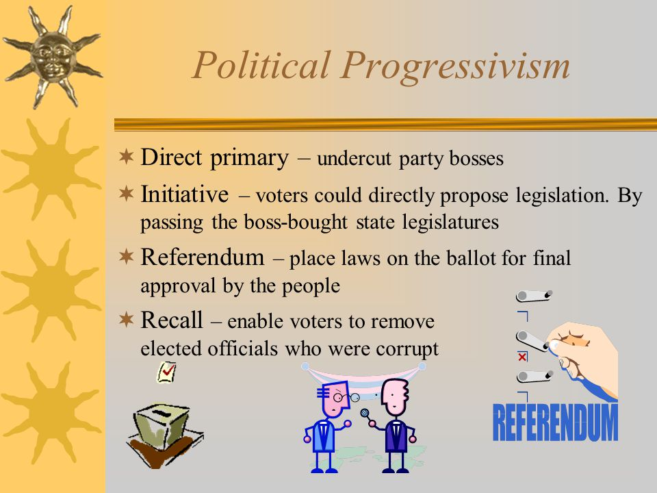 Political Progressivism  Direct primary – undercut party bosses  Initiative – voters could directly propose legislation. By passing the boss-bought