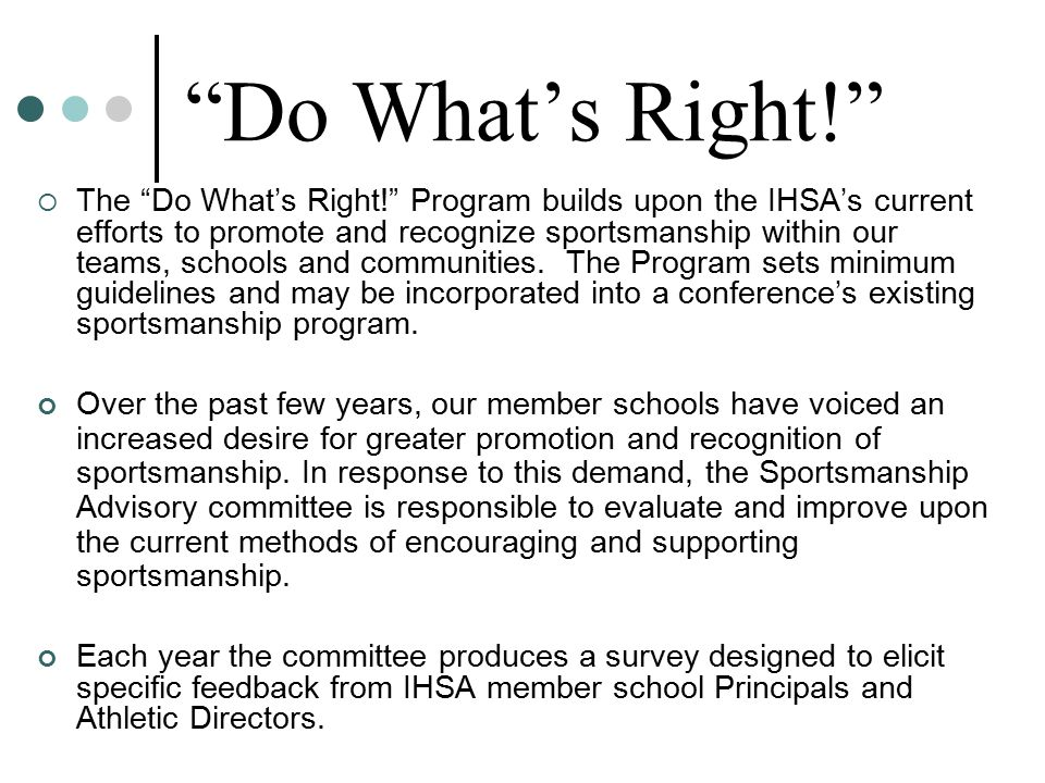  The Do What's Right! Program builds upon the IHSA's current efforts to promote and recognize sportsmanship within our teams, schools and communities.