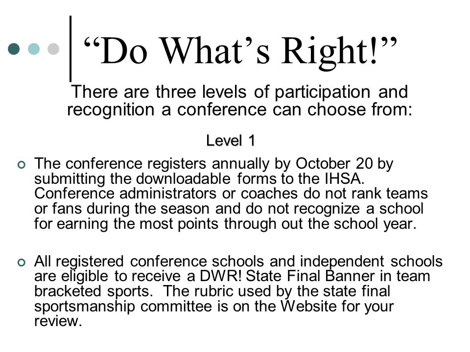 Do What's Right! There are three levels of participation and recognition a conference can choose from: Level 1 The conference registers annually by October 20 by submitting the downloadable forms to the IHSA.