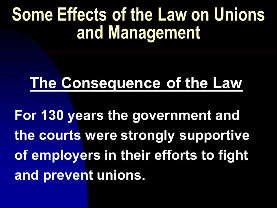 THE CONSEQUENCE OF THE LAW However, despite anti-union activities of the courts and the government, strong unionization did develop and become accepted in a number of industries.