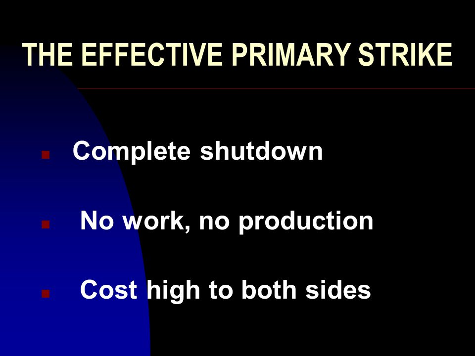 THE EFFECTIVE PRIMARY STRIKE n Complete shutdown n No work, no production n Cost high to both sides