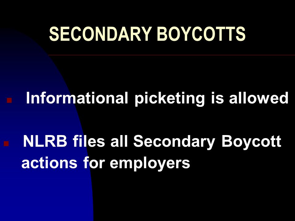 SECONDARY BOYCOTTS n Informational picketing is allowed n NLRB files all Secondary Boycott actions for employers