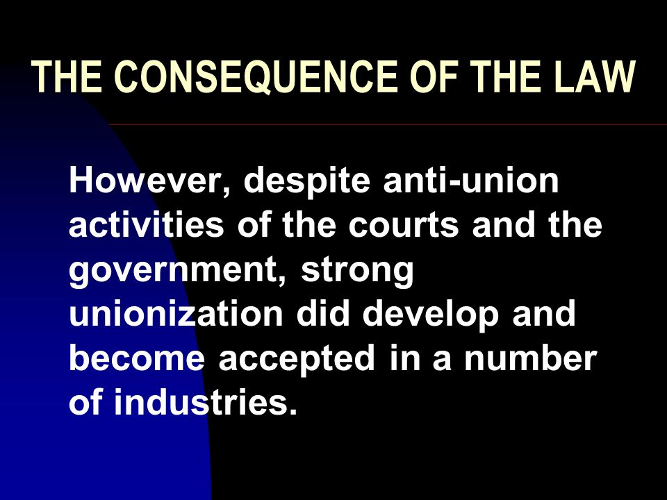 THE CONSEQUENCE OF THE LAW The Wagner Act established a positive Public Policy environment for unions, Taft-Hartley was enacted to counter some of the perceived over- correction of the Wagner Act.
