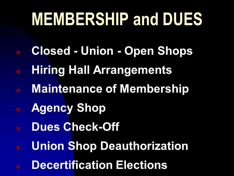 MEMBERSHIP and DUES n Closed - Union - Open Shops n Hiring Hall Arrangements n Maintenance of Membership n Agency Shop n Dues Check-Off n Union Shop Deauthorization n Decertification Elections