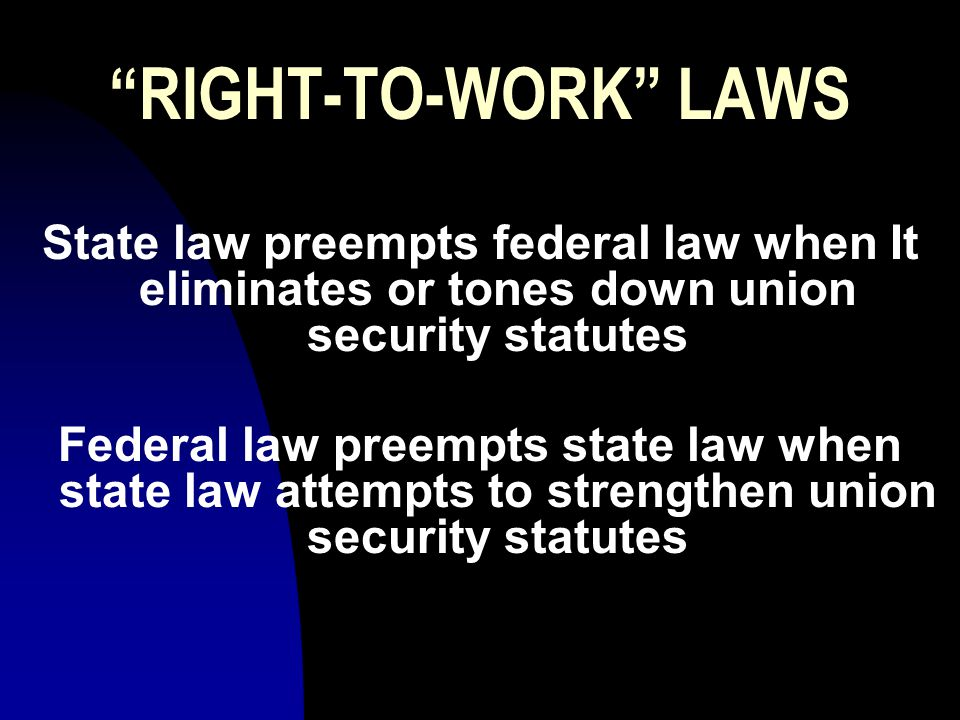 RIGHT-TO-WORK LAWS State law preempts federal law when It eliminates or tones down union security statutes Federal law preempts state law when state law attempts to strengthen union security statutes