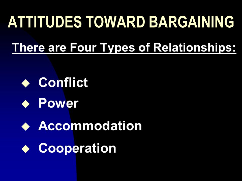 ATTITUDES TOWARD BARGAINING There are Four Types of Relationships: u Conflict u Power u Accommodation u Cooperation