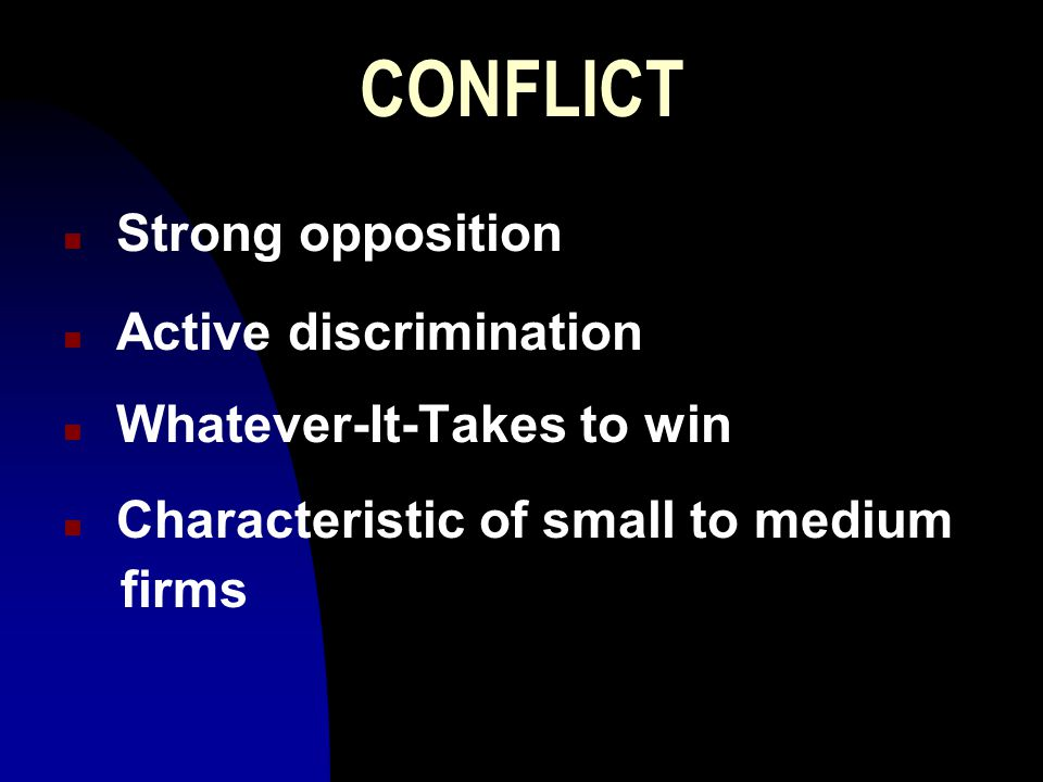 CONFLICT n Strong opposition n Active discrimination n Whatever-It-Takes to win n Characteristic of small to medium firms