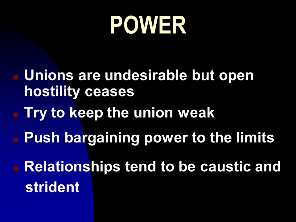 POWER n Unions are undesirable but open hostility ceases n Try to keep the union weak n Push bargaining power to the limits n Relationships tend to be caustic and strident