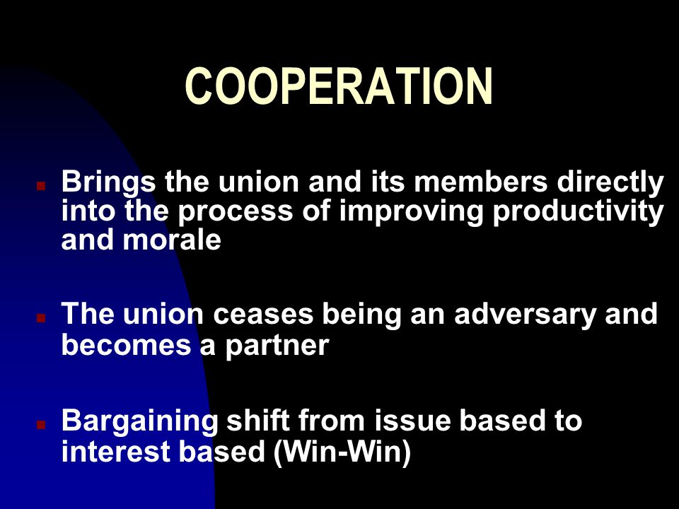 COOPERATION n Brings the union and its members directly into the process of improving productivity and morale n The union ceases being an adversary and becomes a partner n Bargaining shift from issue based to interest based (Win-Win)