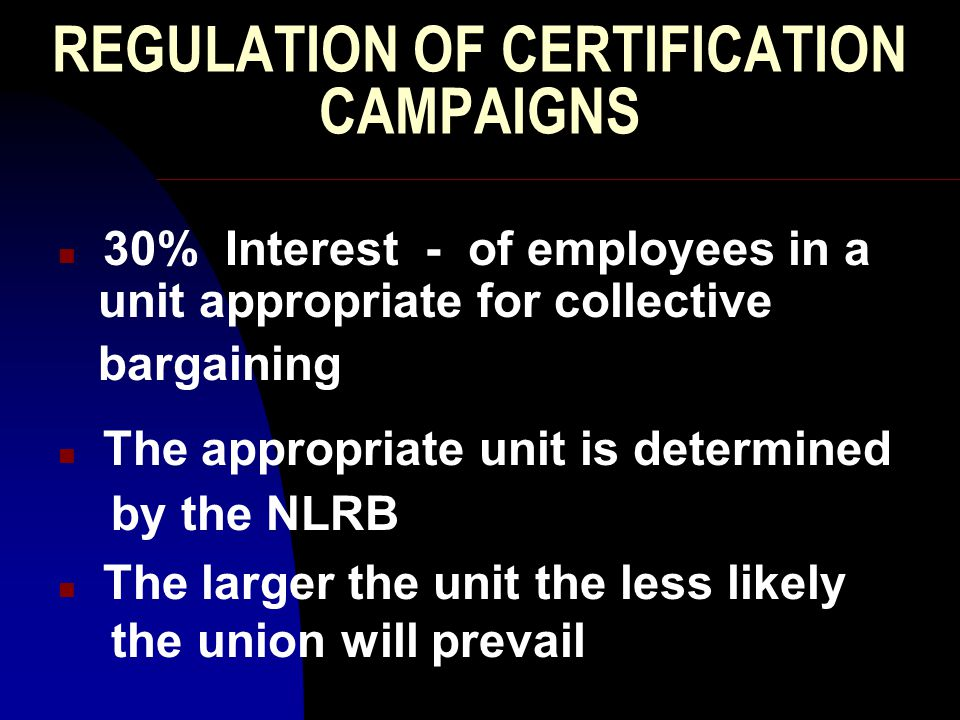 REGULATION OF CERTIFICATION CAMPAIGNS n 30% Interest - of employees in a unit appropriate for collective bargaining n The appropriate unit is determined by the NLRB n The larger the unit the less likely the union will prevail