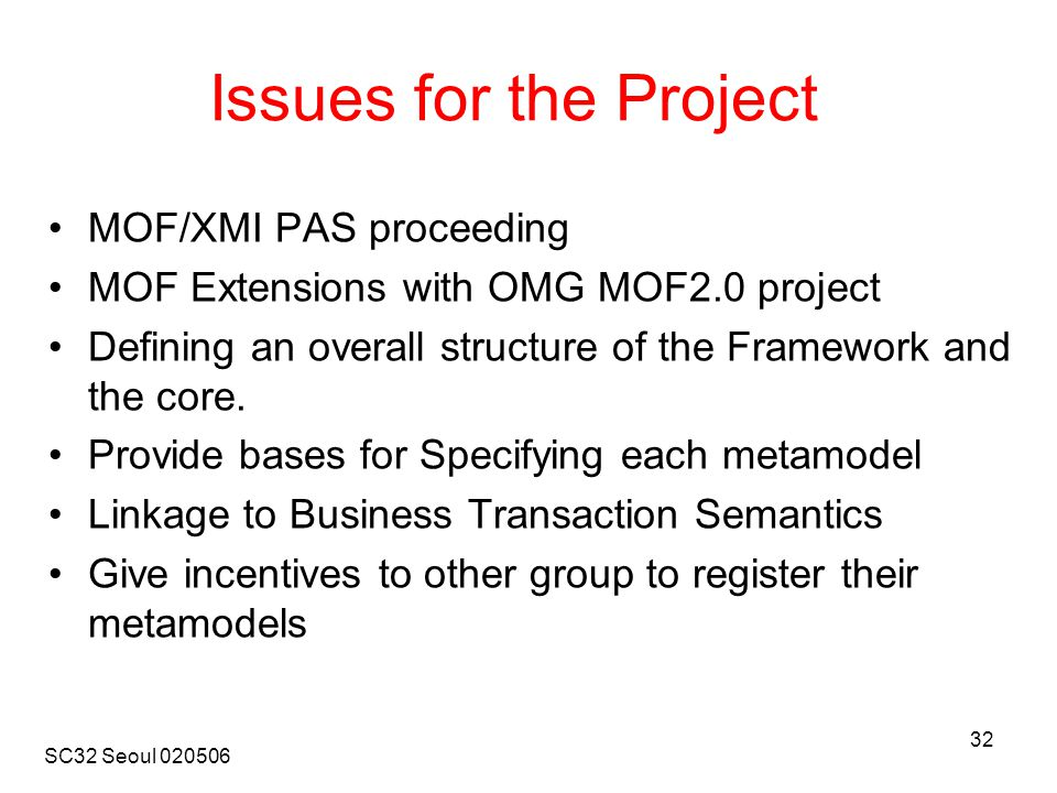 SC32 Seoul 020506 32 Issues for the Project MOF/XMI PAS proceeding MOF Extensions with OMG MOF2.0 project Defining an overall structure of the Framework and the core.