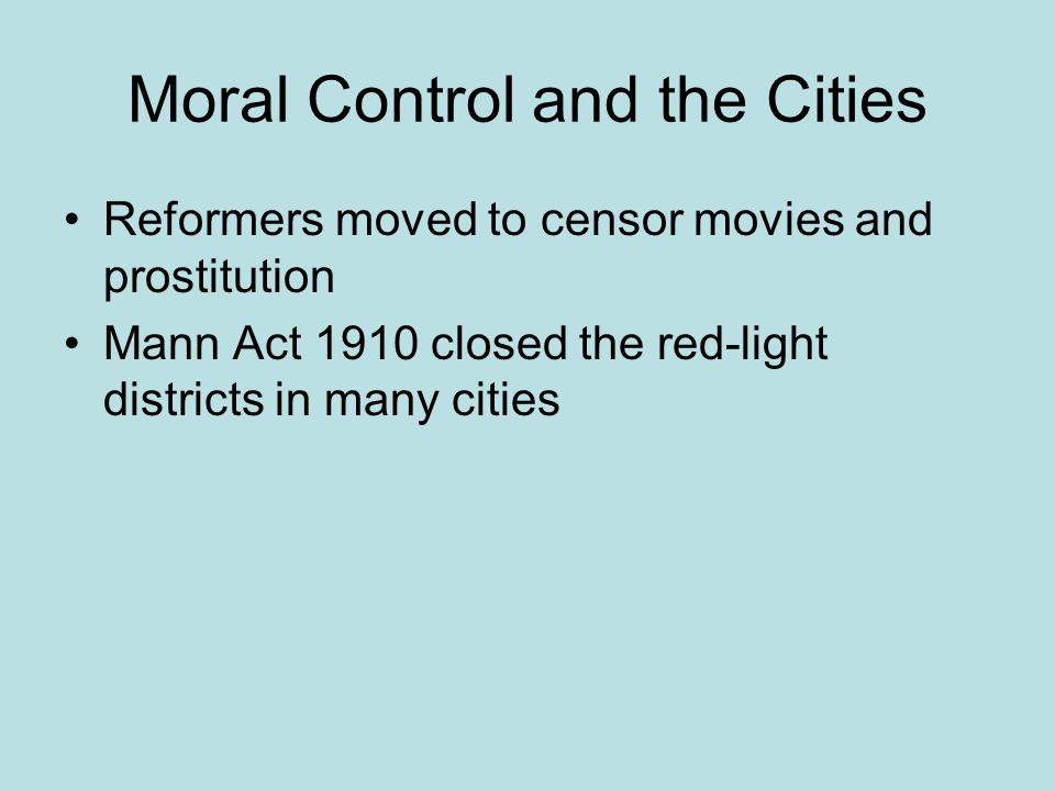 Moral Control and the Cities Reformers moved to censor movies and prostitution Mann Act 1910 closed the red-light districts in many cities