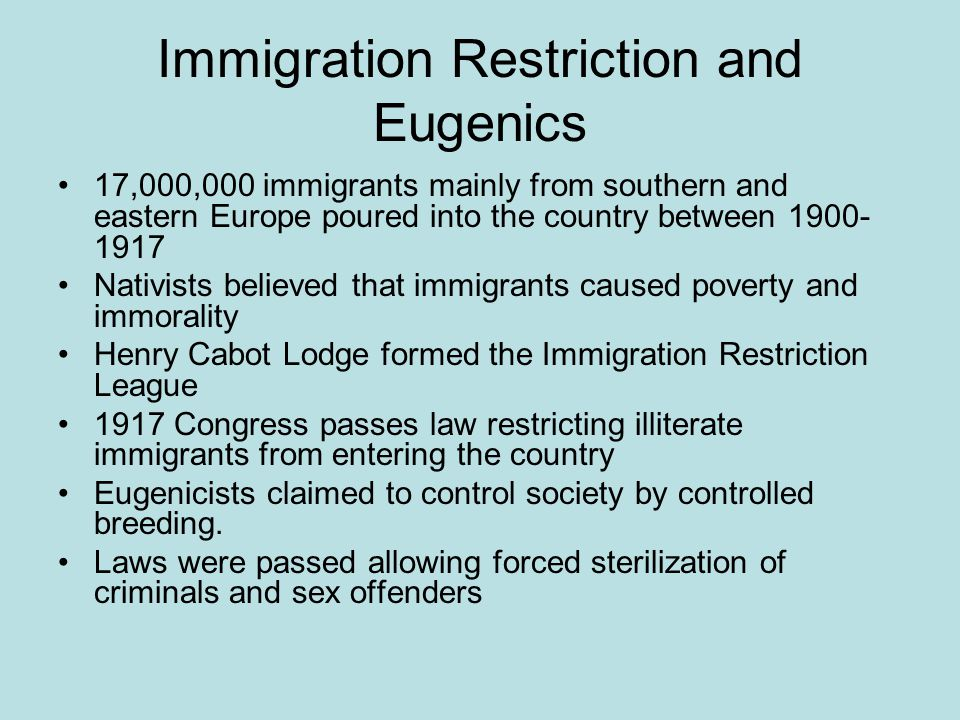 Immigration Restriction and Eugenics 17,000,000 immigrants mainly from southern and eastern Europe poured into the country between 1900- 1917 Nativist