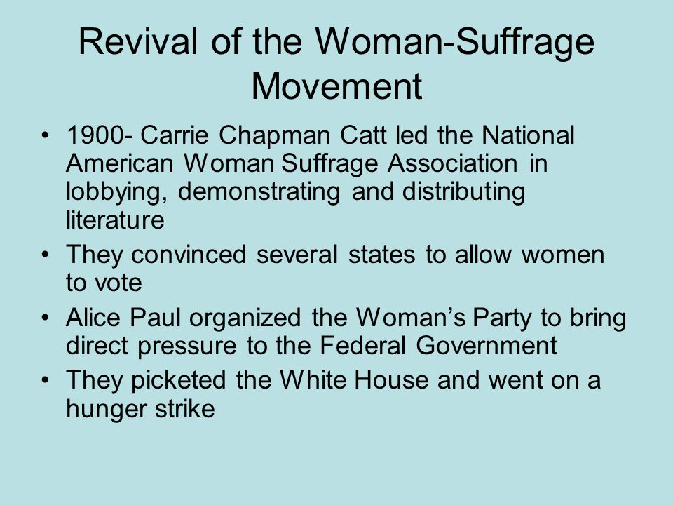 Revival of the Woman-Suffrage Movement 1900- Carrie Chapman Catt led the National American Woman Suffrage Association in lobbying, demonstrating and d