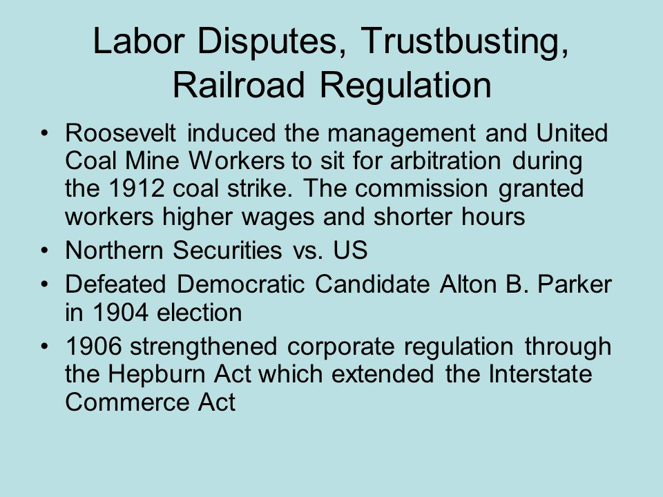 Labor Disputes, Trustbusting, Railroad Regulation Roosevelt induced the management and United Coal Mine Workers to sit for arbitration during the 1912