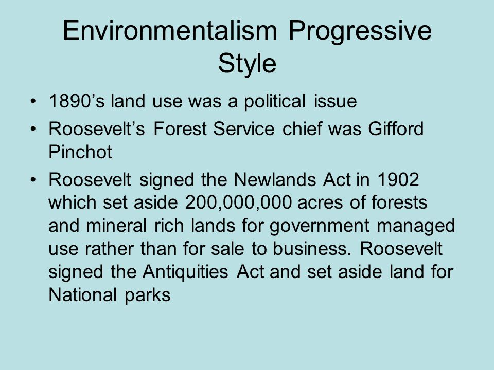 Environmentalism Progressive Style 1890's land use was a political issue Roosevelt's Forest Service chief was Gifford Pinchot Roosevelt signed the New