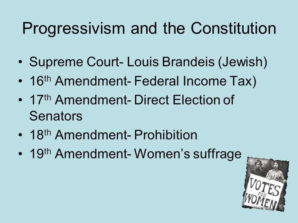 Progressivism and the Constitution Supreme Court- Louis Brandeis (Jewish) 16 th Amendment- Federal Income Tax) 17 th Amendment- Direct Election of Sen