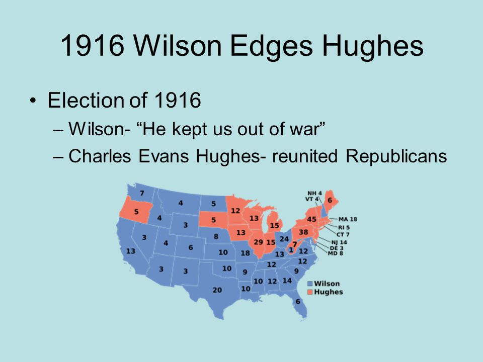 """1916 Wilson Edges Hughes Election of 1916 –Wilson- """"He kept us out of war"""" –Charles Evans Hughes- reunited Republicans"""