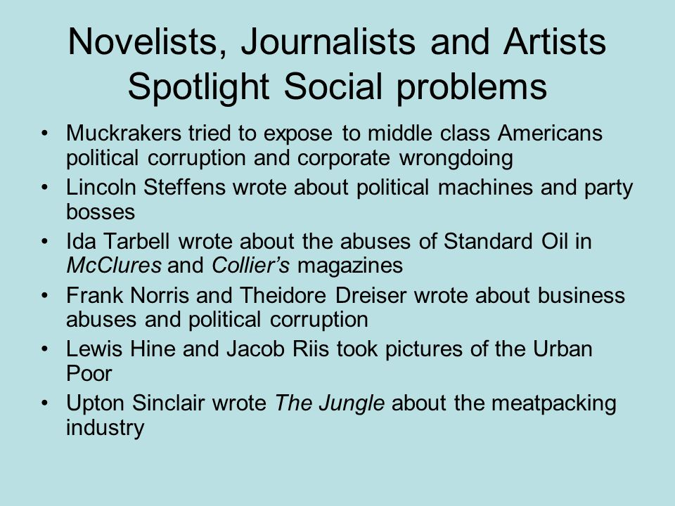 Novelists, Journalists and Artists Spotlight Social problems Muckrakers tried to expose to middle class Americans political corruption and corporate w
