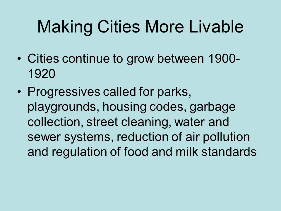 Making Cities More Livable Cities continue to grow between 1900- 1920 Progressives called for parks, playgrounds, housing codes, garbage collection, s
