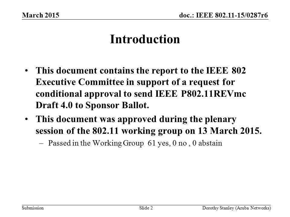 doc.: IEEE 802.11-15/0287r6 Submission March 2015 Dorothy Stanley (Aruba Networks)Slide 2 Introduction This document contains the report to the IEEE 802 Executive Committee in support of a request for conditional approval to send IEEE P802.11REVmc Draft 4.0 to Sponsor Ballot.